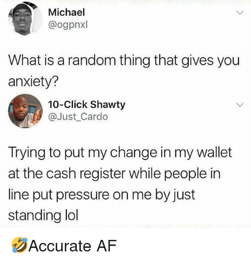 Af, Click, and Memes: Michael  @ogpnxl  What is a random thing that gives you  anxiety?  10-Click Shawty  @Just_Cardo  Trying to put my change in my wallet  at the cash register while people in  line put pressure on me by just  standing ldl 🤣Accurate AF