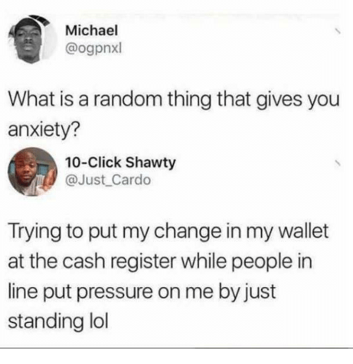 Click, Funny, and Lol: Michael  @ogpnxl  What is a random thing that gives you  anxiety?  10-Click Shawty  @Just Cardo  Trying to put my change in my wallet  at the cash register while people in  line put pressure on me by just  standing lol
