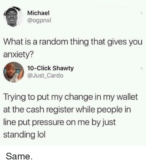 Click, Lol, and Pressure: Michael  @ogpnxl  What is a random thing that gives you  anxiety?  10-Click Shawty  @Just Cardo  Trying to put my change in my wallet  at the cash register while people in  line put pressure on me by just  standing lol Same.