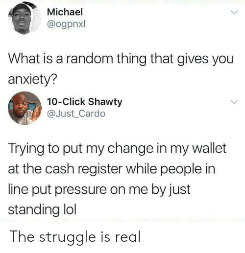 Click, Lol, and Pressure: Michael  @ogpnxl  What is a random thing that gives you  anxiety?  10-Click Shawty  @Just Cardo  Trying to put my change in my wallet  at the cash register while people in  line put pressure on me by just  standing lol The struggle is real