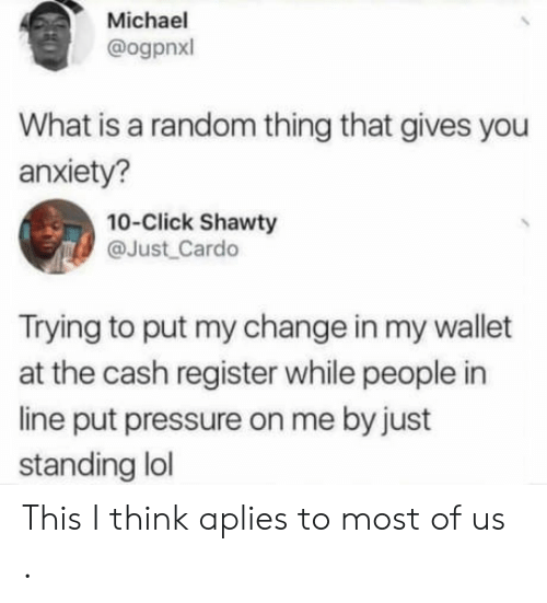 Click, Lol, and Pressure: Michael  ogpnxl  What is a random thing that gives you  anxiety?  10-Click Shawty  @Just Cardo  Trying to put my change in my wallet  at the cash register while people in  line put pressure on me by just  standing lol This I think aplies to most of us .
