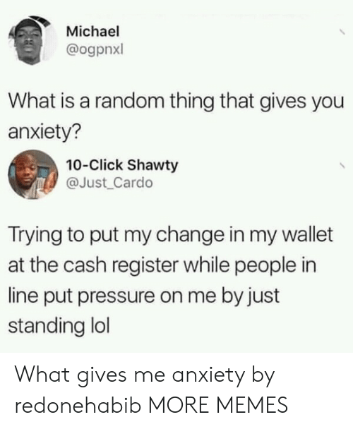 Click, Dank, and Lol: Michael  @ogpnxl  What is a random thing that gives you  anxiety?  10-Click Shawty  @Just Cardo  Trying to put my change in my wallet  at the cash register while people in  line put pressure on me by just  standing lol What gives me anxiety by redonehabib MORE MEMES