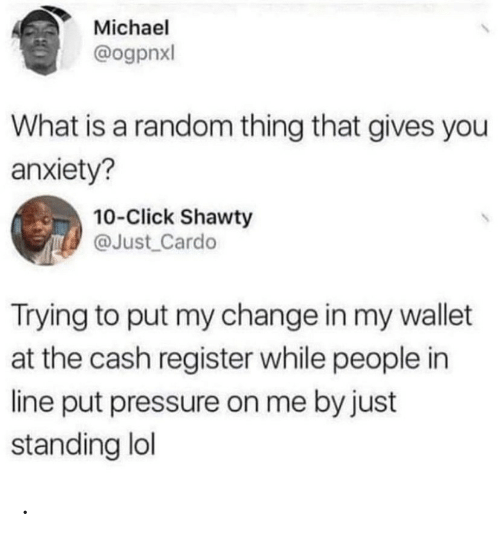 what is a: Michael  @ogpnxl  What is a random thing that gives you  anxiety?  10-Click Shawty  @Just Cardo  Trying to put my change in my wallet  at the cash register while people in  line put pressure on me by just  standing lol .