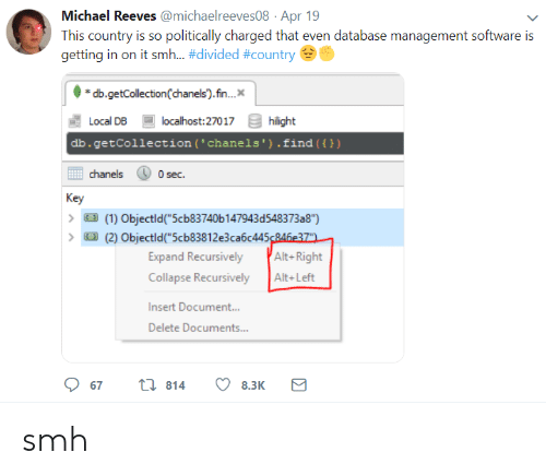 """Smh, Michael, and Software: Michael Reeves @michaelreeves08 Apr 19  This country is so politically charged that even database management software is  getting in on it smh-#divided #country  db.getCollection(chanels).fn..  Local DB  db.getCollection (' chanels').find ())  localhost:27017  hilight  chanels  0 sec.  Key  (1) Objectld""""5cb83740b 147943d548373a8"""")  (2) Objectld(""""5cb83812e3ca6c445246e37  Expand Recursively Alt-Right  Collapse RecursivelyAlt+Left  Insert Document..  Delete Documents...  67  814  8.3K smh"""