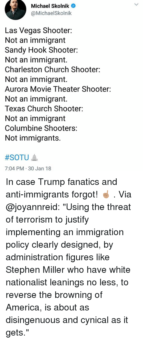 "30 Jan: Michael Skolnik  @MichaelSkolnik  Las Vegas Shooter:  Not an immigrant  Sandy Hook Shooter:  Not an immigrant.  Charleston Church Shooter:  Not an immigrant.  Aurora Movie Theater Shooter:  Not an immigrant.  Texas Church Shooter:  Not an immigrant  Columbine Shooters:  Not immigrants.  #SOTU ▲  7:04 PM 30 Jan 18 In case Trump fanatics and anti-immigrants forgot! ☝🏽 . Via @joyannreid: ""Using the threat of terrorism to justify implementing an immigration policy clearly designed, by administration figures like Stephen Miller who have white nationalist leanings no less, to reverse the browning of America, is about as disingenuous and cynical as it gets."""