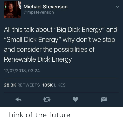 "Big Dick, Energy, and Future: Michael Stevenson  @mpstevenson1  All this talk about ""Big Dick Energy"" and  ""Small Dick Energy"" why don't we stop  and consider the possibilities of  Renewable Dick Energy  17/07/2018, 03:24  28.3K RETWEETS 105K LIKES Think of the future"