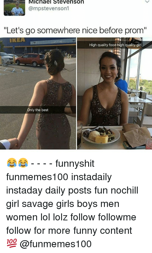 """contention: Michael Stevenson  @mpstevenson1  """"Let's go somewhere nice before prom""""  IKEA  High quality food high quality girl  La  Only the best 😂😂 - - - - funnyshit funmemes100 instadaily instaday daily posts fun nochill girl savage girls boys men women lol lolz follow followme follow for more funny content 💯 @funmemes100"""