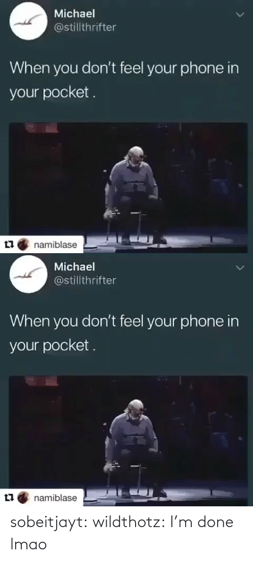 Michael: Michael  @stillthrifter  When you don't feel your phone in  your pocket.  namiblase   Michael  @stillthrifter  When you don't feel your phone in  your pocket .  namiblase sobeitjayt:  wildthotz: I'm done lmao