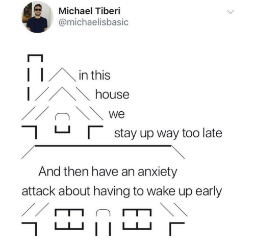 Anxiety, Anxiety Attack, and House: Michael Tiberi  @michaelisbasic  in this  house  we  |stay up way too late  And then have an anxiety  attack about having to wake up early  //