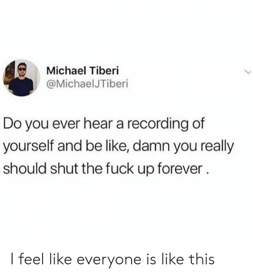 Be Like, Forever, and Fuck: Michael Tiberi  @MichaelJTiberi  Do you ever hear a recording of  yourself and be like, damn you really  should shut the fuck up forever. I feel like everyone is like this