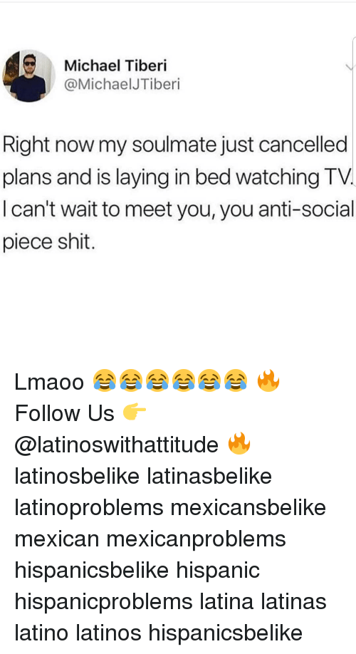 Latinos, Memes, and Shit: Michael Tiberi  @MichaelJTiberi  Right now my soulmate just cancelled  plans and is laying in bed watching TV  I can't wait to meet you, you anti-social  piece shit. Lmaoo 😂😂😂😂😂😂 🔥 Follow Us 👉 @latinoswithattitude 🔥 latinosbelike latinasbelike latinoproblems mexicansbelike mexican mexicanproblems hispanicsbelike hispanic hispanicproblems latina latinas latino latinos hispanicsbelike
