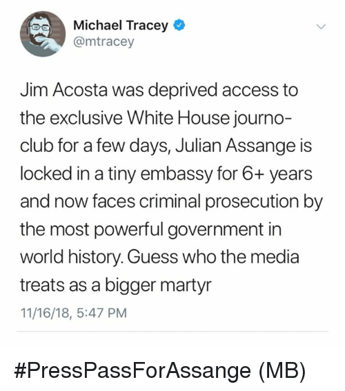 Club, Memes, and White House: Michael Tracey e  @mtracey  Jim Acosta was deprived access to  the exclusive White House journo-  club for a few days, Julian Assange is  locked in a tiny embassy for 6+ years  and now faces criminal prosecution by  the most powerful government in  world history. Guess who the media  treats as a bigger martyr  11/16/18, 5:47 PM #PressPassForAssange  (MB)