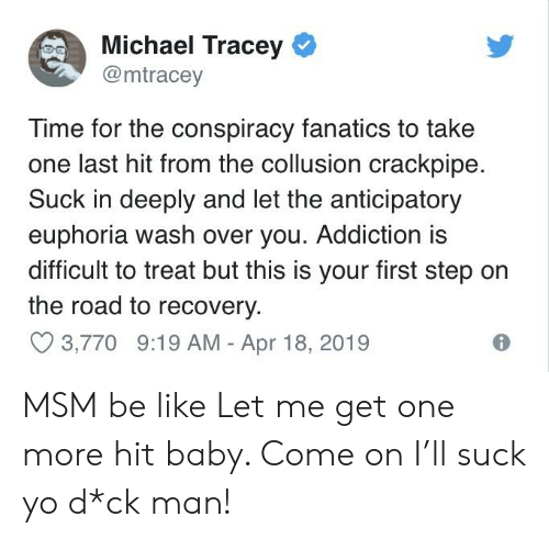 Be Like, Yo, and Fanatics: Michael Tracey  @mtracey  Time for the conspiracy fanatics to take  one last hit from the collusion crackpipe  Suck in deeply and let the anticipatory  euphoria wash over you. Addiction is  difficult to treat but this is your first step on  the road to recovery.  3,770 9:19 AM - Apr 18, 2019 MSM be like Let me get one more hit baby. Come on I'll suck yo d*ck man!