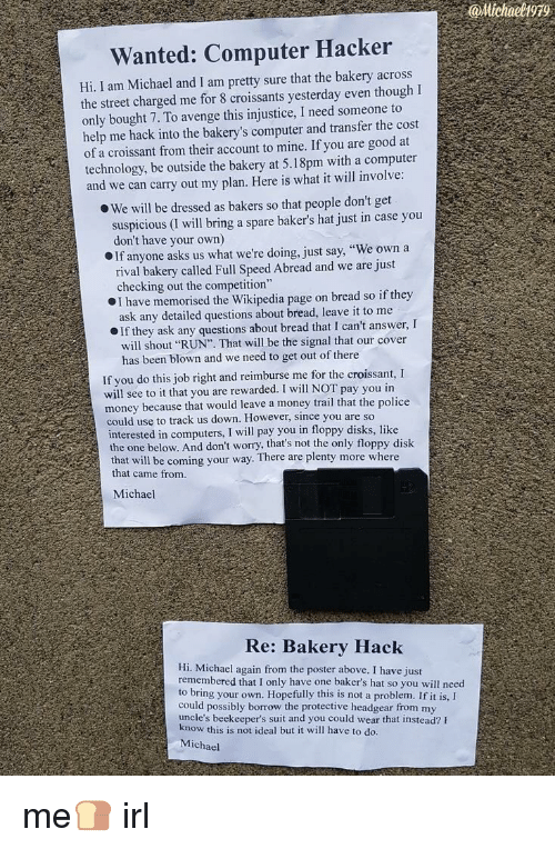 """Bakers: @Michael1979  Wanted: Computer Hacker  Hi, I am Michael and I am pretty sure that the bakery across  the street charged me for 8 croissants yesterday even thoughI  only bought 7. To avenge this injustice, I need someone to  help me hack into the bakery's computer and transfer the cost  of a croissant from their account to mine. If you are good at  technology, be outside the bakery at 5.18pm with a computer  and we can carry out my plan. Here is what it will involve  We will be dressed as bakers so that people don't get  suspicious (I will bring a spare baker's hat just in case you  don't have your own)  If anyone asks us what we're doing, just say, """"We own a  rival bakery called Full Speed Abread and we are just  checking out the competition""""  I have memorised the Wikipedia page on bread so if they  ask any detailed questions about bread, leave it to me  If they ask any questions about bread that I can't answer, I  will shout """"RUN"""". That will be the signal that our cover  has been blown and we need to get out of there  If you do this job right and reimburse me for the croissant, I  will see to it that you are rewarded. I will NOT pay you in  money because that would leave a money trail that the police  could use to track us down. However, since you are so  interested in computers, I will pay you in floppy disks, like  the one below. And don't worry, that's not the only floppy disk  th  at will be coming your way. There are plenty more where  that came from  Michael  Re: Bakery Hack  Hi. Michael again from the poster above. I have just  remembered that I only have one baker's hat so you will need  to bring your own. Hopefully this is not a problem. If it is,I  could possibly borrow the protective headgear from my  uncle's beekeeper's suit and you could wear that instead? F  kn  ow this is not ideal but it will have to do.  Michael me🍞 irl"""