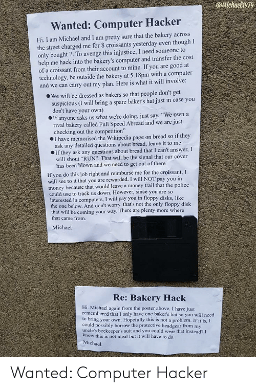 """Bakers: @Michael1979  Wanted: Computer Hacker  Hi, I am Michael and I am pretty sure that the bakery across  the street charged me for 8 croissants yesterday even though I  only bought 7. To avenge this injustice, I need someone to  help me hack into the bakery's computer and transfer the cost  of a croissant from their account to mine. If you are good at  technology, be outside the bakery at 5.18pm with a computer  and we can carry out my plan. Here is what it will involve  o We will be dressed as bakers so that people don't get  suspicious (I will bring a spare baker's hat just in case you  don't have your own)  If anyone asks us what we're doing, just say, """"We own a  rival bakery called Full Speed Abread and we are ju  checking out the competition""""  I have memorised the Wikipedia page on bread so if they  ask any detailed questions about bread, leave it to me  If they ask any questions about bread that I can't answer, I  will shout """"RUN"""". That will be the signal that our cover  has been blown and we need to get out of there  If you do this job right and reimburse me for the croissant, I  will see to it that you are rewarded. I will NOT pay you in  money because that would leave a money trail that the police  could use to track us down. However, since you are so  interested in computers, I will pay you in floppy disks, like  be coming your way. There are plenty more where  the one below. And don't worry, that's not the only floppy disk  that will  that came from  Michael  Re: Bakery Hack  Hi. Michael again from the poster above. I have just  remembered that I only have one baker's hat so you will need  to bring your own. Hopefully this is not a problem. If it is,I  could possibly borrow the protective headgear from my  uncle's beekeeper's suit and you could wear that instead?  ow this is not ideal but it will have to do.  Michael Wanted: Computer Hacker"""