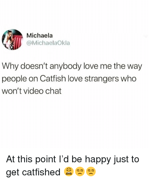 Catfished, Funny, and Love: Michaela  @MichaelaOkla  Why doesn't anybody love me the way  people on Catfish love strangers who  won't video chat At this point I'd be happy just to get catfished 😩😒😒