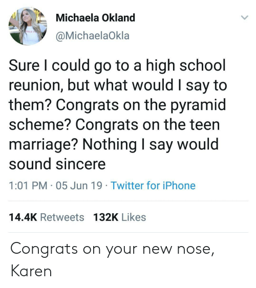School Reunion: Michaela Okland  IRLS TO  @MichaelaOkla  Sure I could go to a high school  reunion, but what would I say to  them? Congrats on the pyramid  scheme? Congrats on the teen  marriage? Nothing I say would  sound sincere  1:01 PM 05 Jun 19 Twitter for iPhone  14.4K Retweets 132K Likes Congrats on your new nose, Karen