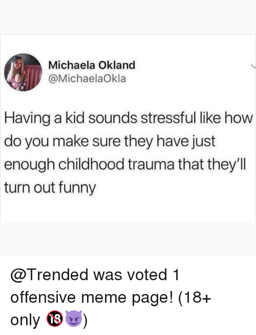 Funny, Meme, and Memes: Michaela Okland  @MichaelaOkla  Having  a kid sounds stressful like how  do you make sure they have just  enough childhood trauma that they'll  turn out funny @Trended was voted 1 offensive meme page! (18+ only 🔞😈)