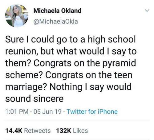 School Reunion: Michaela Okland  @MichaelaOkla  Sure I could go to a high school  reunion, but what would I say to  them? Congrats on the pyramid  scheme? Congrats on the teen  marriage? Nothing I say would  sound sincere  1:01 PM 05 Jun 19 Twitter for iPhone  14.4K Retweets 132K Likes
