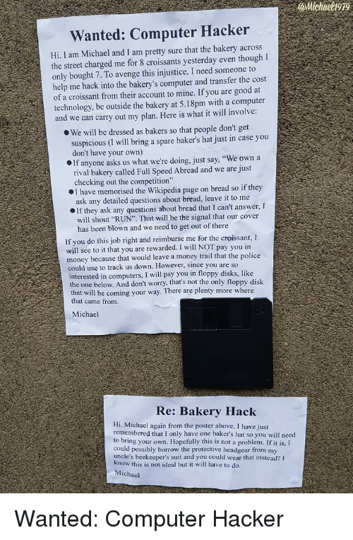 """Bakers: @Michaeli99  Wanted: Computer Hacker  Hi, I am Michael and I am pretty sure that the bakery across  the street charged me for 8 croissants yesterday even though I  only bought 7. To avenge this injustice, I need someone to  help me hack into the bakery's computer and transfer the cost  of a croissant from their account to mine. If you are good at  technology, be outside the bakery at 5.18pm with a computer  and we can carry out my plan. Here is what it will involve  O We will be dressed as bakers so that people don't get  suspicious (I will bring a spare baker's hat just in case you  don't have your own)  If anyone asks us what we're doing, just say, """"We own a  rival bakery called Full Speed Abread and we are just  checking out the competition""""  I have memorised the Wikipedia page on bread so if they  ask any detailed questions about bread, leave it to me  If they ask any questions about bread that I can't answer, I  will shout """"RUN"""". That will be the signal that our cover  has been blown and we need to get out of there  If you do this job right and reimburse me for the croissant, I  will see to it that you are rewarded. I will NOT pay you in  money because that would leave a money trail that the police  could use to track us down. However, since you are so  interested in computers, I will pay you in floppy disks, like  the one below. And don't worry, that's not the only floppy disk  that will  that came from  be coming your way. There are plenty more where  Michael  Re: Bakery Hack  Hi. Michael again from the poster above. I have just  remembered that I only have one baker's hat so you will need  to bring your own. Hopefully this is not a problem. If it is,I  could possibly borrow the protective headgear from my  uncle's beekeeper's suit and you could wear that instead? h  ow this is not ideal but it will have to do.  Michael Wanted: Computer Hacker"""