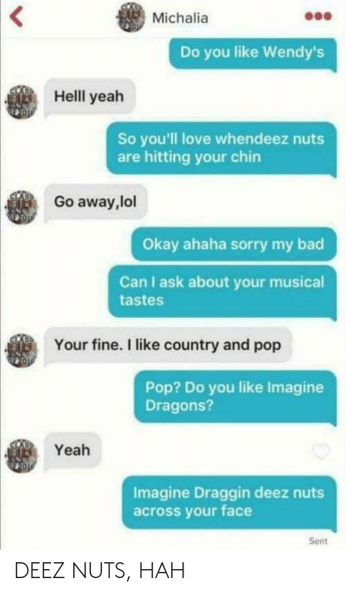 Bad, Deez Nuts, and Lol: Michalia  Do you like Wendy's  Helll yeah  So you'll love whendeez nuts  are hitting your chirn  Go away,lol  Okay ahaha sorry my bad  Can I ask about your musical  tastes  Your fine. I like country and pop  Pop? Do you like Imagine  Dragons?  Yeah  Imagine Draggin deez nuts  across your face  Sent DEEZ NUTS, HAH