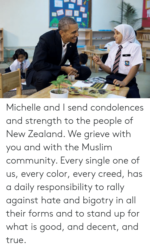 Bigotry: Michelle and I send condolences and strength to the people of New Zealand. We grieve with you and with the Muslim community. Every single one of us, every color, every creed, has a daily responsibility to rally against hate and bigotry in all their forms and to stand up for what is good, and decent, and true.