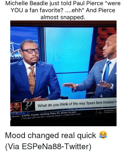 "Basketball, Espn, and Mood: Michelle Beadle just told Paul Pierce ""were  YOU a fan favorite? ....ehh"" And Pierce  almost snapped  What do you think of the way Spurs fans treated h  CFP NATIONAL  l Alabama vs  NCAAF ESPN: Fields visiting Ohio St, plans to join  Georgia QB was No. 1 overall player in 2018 ESPN 300 Mood changed real quick 😂 (Via ‪ESPeNa88‬-Twitter)"
