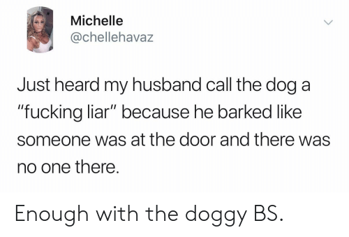 "Fucking, Husband, and Dog: Michelle  @chellehavaz  Just heard my husband call the dog a  ""fucking liar"" because he barked like  ""fucking liar"" because he barked like  someone was at the door and there was  no one there. Enough with the doggy BS."