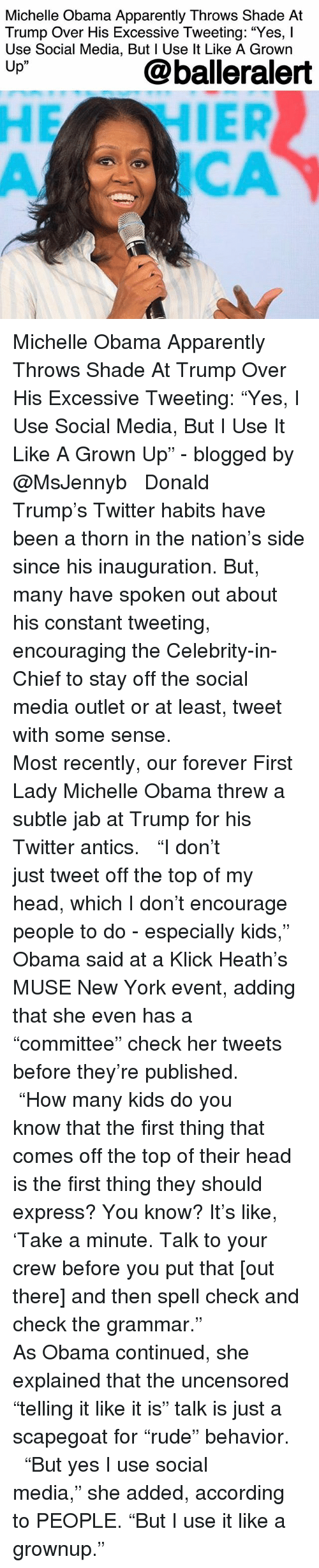 "jab: Michelle Obama Apparently Throws Shade At  Trump Over His Excessive Tweeting: ""Yes, l  Use Social Media, But l Use lt Like A Grown  Up""  @balleralert  05  CA Michelle Obama Apparently Throws Shade At Trump Over His Excessive Tweeting: ""Yes, I Use Social Media, But I Use It Like A Grown Up"" - blogged by @MsJennyb ⠀⠀⠀⠀⠀⠀⠀ ⠀⠀⠀⠀⠀⠀⠀ Donald Trump's Twitter habits have been a thorn in the nation's side since his inauguration. But, many have spoken out about his constant tweeting, encouraging the Celebrity-in-Chief to stay off the social media outlet or at least, tweet with some sense. ⠀⠀⠀⠀⠀⠀⠀ ⠀⠀⠀⠀⠀⠀⠀ Most recently, our forever First Lady Michelle Obama threw a subtle jab at Trump for his Twitter antics. ⠀⠀⠀⠀⠀⠀⠀ ⠀⠀⠀⠀⠀⠀⠀ ""I don't just tweet off the top of my head, which I don't encourage people to do - especially kids,"" Obama said at a Klick Heath's MUSE New York event, adding that she even has a ""committee"" check her tweets before they're published. ⠀⠀⠀⠀⠀⠀⠀ ⠀⠀⠀⠀⠀⠀⠀ ""How many kids do you know that the first thing that comes off the top of their head is the first thing they should express? You know? It's like, 'Take a minute. Talk to your crew before you put that [out there] and then spell check and check the grammar."" ⠀⠀⠀⠀⠀⠀⠀ ⠀⠀⠀⠀⠀⠀⠀ As Obama continued, she explained that the uncensored ""telling it like it is"" talk is just a scapegoat for ""rude"" behavior. ⠀⠀⠀⠀⠀⠀⠀ ⠀⠀⠀⠀⠀⠀⠀ ""But yes I use social media,"" she added, according to PEOPLE. ""But I use it like a grownup."""