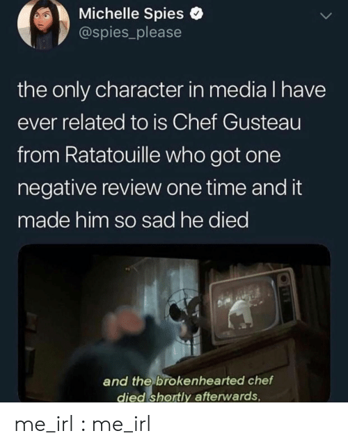 Ratatouille, Chef, and Time: Michelle Spies o  @spies_please  the only character in media l have  ever related to is Chef Gusteau  from Ratatouille who got one  negative review one time and it  made him so sad he died  and the brokenhearted chetf  died shortly afterwards me_irl : me_irl
