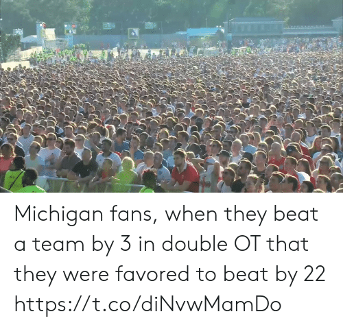 Sports, Michigan, and A Team: Michigan fans, when they beat a team by 3 in double OT that they were favored to beat by 22 https://t.co/diNvwMamDo