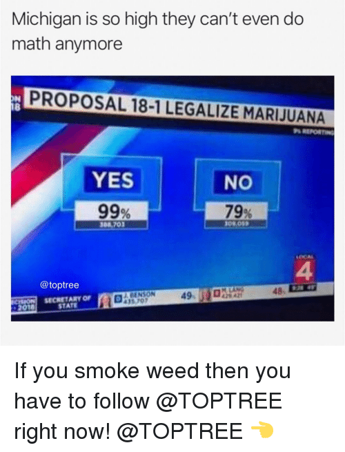 Memes, Weed, and Marijuana: Michigan is so high they can't even do  math anymore  PROPOSAL 18-1 LEGALIZE MARIJUANA  18  REPORTING  YES  99%  NO  79%  08,703  LOCAL  4  48 2  @toptree  49-  CISION SECRETARY OF  2018  STATE If you smoke weed then you have to follow @TOPTREE right now! @TOPTREE 👈