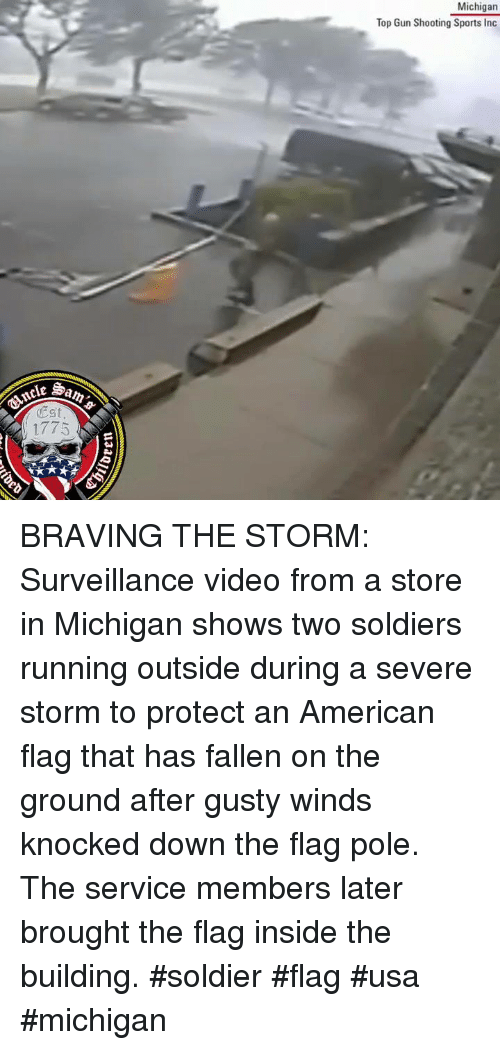 Soldiers, Sports, and American: Michigan  Top Gun Shooting Sports Inc  Est  1775 BRAVING THE STORM: Surveillance video from a store in Michigan shows two soldiers running outside during a severe storm to protect an American flag that has fallen on the ground after gusty winds knocked down the flag pole. The service members later brought the flag inside the building. #soldier #flag #usa #michigan