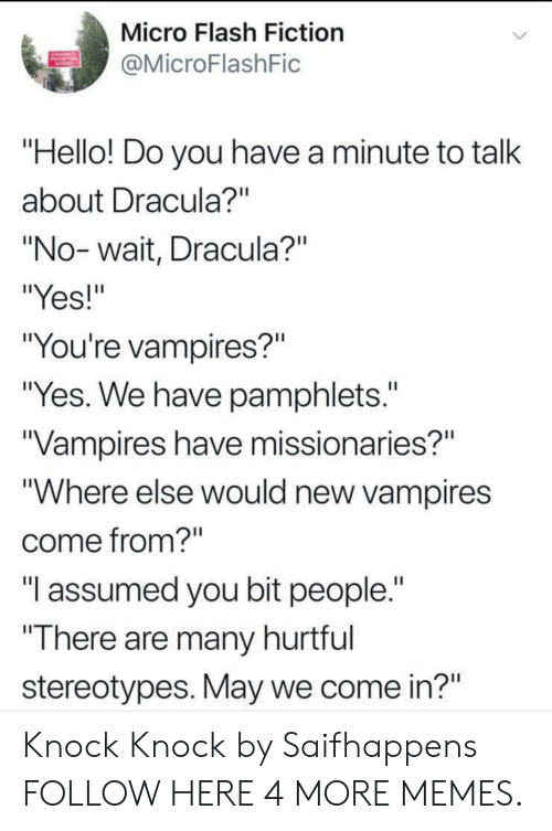 """Dank, Hello, and Memes: Micro Flash Fiction  @MicroFlashFic  """"Hello! Do you have a minute to talk  about Dracula?""""  """"No-wait, Dracula?""""  """"Yes!""""  """"You're vampires?""""  """"Yes. We have pamphlets.  Vampires have missionaries?""""  """"Where else would new vampires  come from?  """"I assumed you bit people.""""  """"There are many hurtrul  stereotypes. May we come in?"""" Knock Knock by Saifhappens FOLLOW HERE 4 MORE MEMES."""