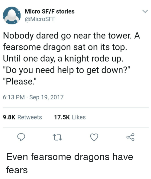 "Help, Dragons, and Dragon: Micro SF/F stories  @MicroSFF  Nobody dared go near the tower. A  fearsome dragon sat on its top  Until one day, a knight rode up  ""Do you need help to get down?""  ""Please.  1I  6:13 PM Sep 19, 2017  9.8K Retweets7.5K Likes Even fearsome dragons have fears"