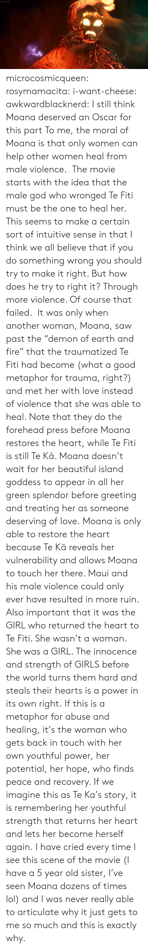 """Beautiful, Fire, and Girls: microcosmicqueen: rosymamacita:  i-want-cheese:  awkwardblacknerd:   I still think Moana deserved an Oscar for this part To me, the moral of Moana is that only women can help other women heal from male violence. The movie starts with the idea that the male god who wronged Te Fiti must be the one to heal her. This seems to make a certain sort of intuitive sense in that I think we all believe that if you do something wrong you should try to make it right. But how does he try to right it? Through more violence. Of coursethat failed. It was only when another woman, Moana, saw past the""""demon of earth and fire"""" that the traumatized Te Fiti had become (what a good metaphor for trauma, right?) and met her with love instead of violence that she was able to heal. Note that they do the forehead press beforeMoana restores the heart, while Te Fiti is still Te Kā. Moana doesn't wait for her beautiful island goddess to appear in all her green splendor before greeting and treating her as someone deserving of love. Moana is only able to restore the heart because Te Kā reveals her vulnerability and allows Moana to touch her there. Maui and his male violence could only ever have resulted in more ruin.  Also important that it was the GIRL who returned the heart to Te Fiti. She wasn't a woman. She was a GIRL. The innocence and strength of GIRLS before the world turns them hard and steals their hearts is a power in its own right. If this is a metaphor for abuse and healing, it's the woman who gets back in touch with her own youthful power, her potential, her hope, who finds peace and recovery. If we imagine this as Te Ka's story, it is remembering her youthful strength that returns her heart and lets her become herself again.   I have cried every time I see this scene of the movie (I have a 5 year old sister, I've seen Moana dozens of times lol) and I was never really able to articulate why it just gets to me so much and this is exactly why."""