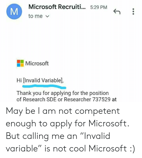 "Microsoft, Thank You, and Cool: Microsoft Recruiti... 5:29 PM  to me  Microsoft  Hi [Invalid Variable],  Thank you for applying for the position  of Research SDE or Researcher 737529 at  M May be I am not competent enough to apply for Microsoft. But calling me an ""Invalid variable"" is not cool Microsoft :)"