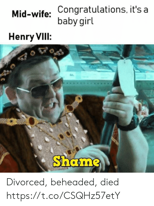 Divorced: Mid-wife: Congratulations, it's a  baby girl  Henry VIII:  Shame Divorced, beheaded, died https://t.co/CSQHz57etY