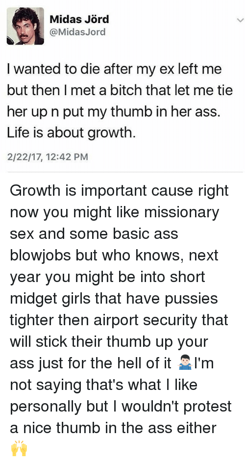 thumb ups: @Midas Jord  I wanted to die after my ex left me  but then I met a bitch that let me tie  her up n put my thumb in her ass.  Life is about growth.  2/22/17, 12:42 PM Growth is important cause right now you might like missionary sex and some basic ass blowjobs but who knows, next year you might be into short midget girls that have pussies tighter then airport security that will stick their thumb up your ass just for the hell of it 🤷🏻‍♂️I'm not saying that's what I like personally but I wouldn't protest a nice thumb in the ass either 🙌