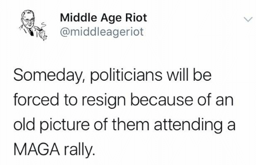 old picture: Middle Age Riot  @middleageriot  Someday, politicians will be  forced to resign because of an  old picture of them attending a  MAGA rally.