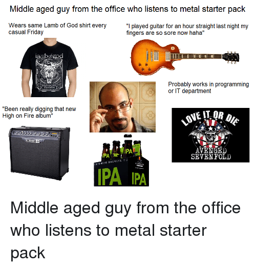 "Fire, Friday, and God: Middle aged guy from the office who listens to metal starter pack  Wears same Lamb of God shirt every  casual Friday  ""I played guitar for an hour straight last night my  fingers are so sore now haha""  ambofgod  TT广  Probably works in programming  or IT department  ""Been really digging that new  High on Fire album""  LINE  6  AVENGED  SEVENFOLD  PA  ALESMITH BREWING CO  MITH  IPA IPA"
