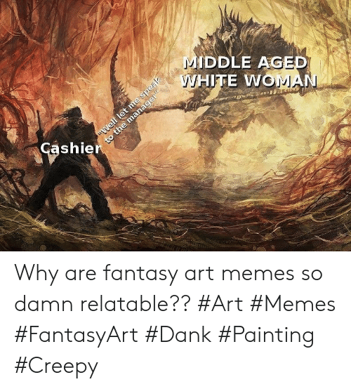 "Creepy, Dank, and Memes: MIDDLE AGED  WHITE WOMAN  ""Well let me speak  to the manager""  Cashier Why are fantasy art memes so damn relatable?? #Art #Memes #FantasyArt #Dank #Painting #Creepy"