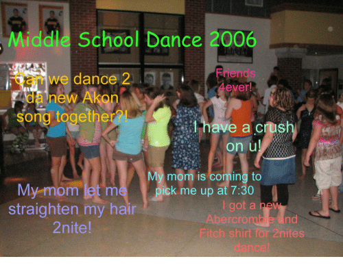 Akon: Middle School Dance 2006  Can we dance 2  Friends  da new Akon  song togethe  have a cush  on u  My mom is coming to  ick m up at 7:30  My mom let m  straighten my hair  2nite  i got a ne  Abercrombie and  Fitch shirt for 2nites  dance!