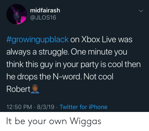 xbox live: midfairash  @JLOS16  #growingupblack on Xbox Live was  always a struggle. One minute you  think this guy in your party is cool then  he drops the N-word. Not cool  Robert  12:50 PM 8/3/19 Twitter for iPhone It be your own Wiggas