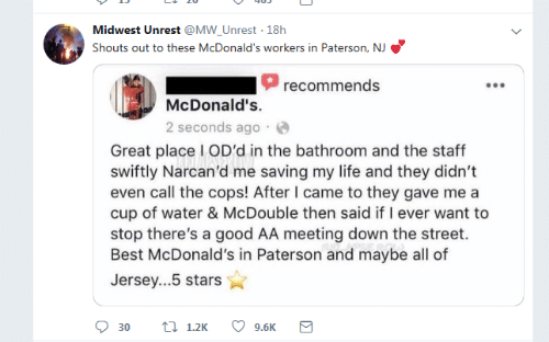 jersey: Midwest Unrest @MW_Unrest 18h  Shouts out to these McDonald's workers in Paterson, NJ  recommends  McDonald's.  2 seconds ago  Great place I OD'd in the bathroom and the staff  swiftly Narcan'd me saving my life and they didn't  even call the cops! After I came to they gave me a  cup of water & McDouble then said if I ever want to  stop there's a good AA meeting down the street.  Best McDonald's in Paterson and maybe all of  Jersey...5 stars  t 1.2K  9.6K  30