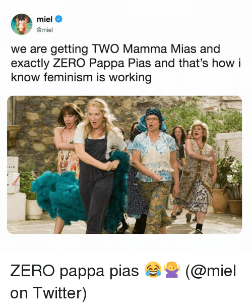 Feminism, Memes, and Twitter: miel  @miel  we are getting TWO Mamma Mias and  exactly ZERO Pappa Pias and that's how i  know feminism is working ZERO pappa pias 😂🙅♀️ (@miel on Twitter)