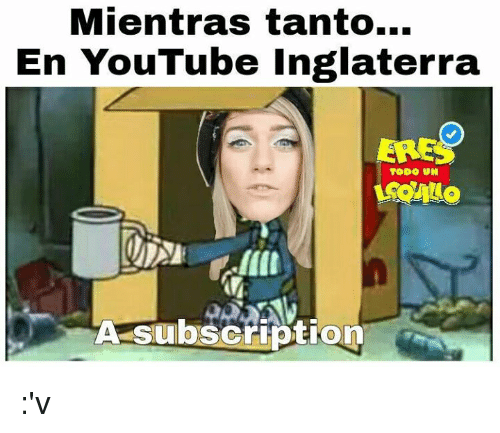 Espanol, Youtuber, and Youtubers: Mientras tanto...  En YouTube Inglaterra  ERES  TODO UN  A subscription :'v