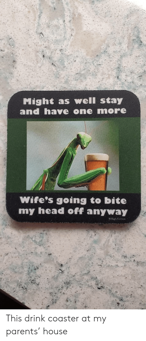 Head, Parents, and House: Might as well stay  and have one more  Wife's going to bite  my head off anyway  OHigh Cotton This drink coaster at my parents' house