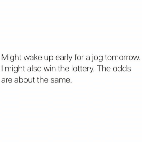 Lottery, Memes, and Tomorrow: Might wake up early for a jog tomorrow.  I might also win the lottery. The odds  are about the same.