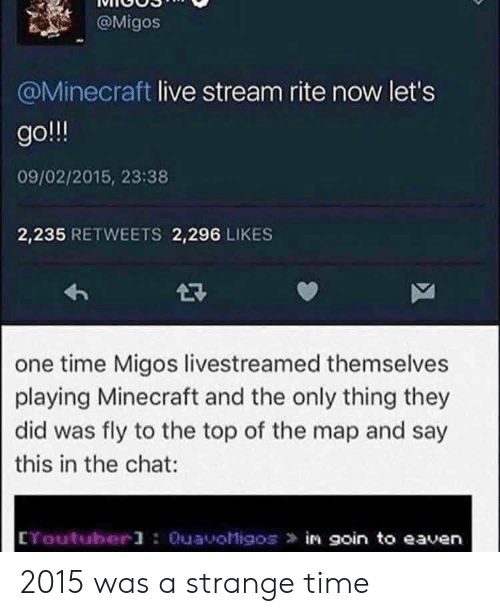 Migos: @Migos  @Minecraft live stream rite now let's  go  09/02/2015, 23:38  2,235 RETWEETS 2,296 LIKES  2R  one time Migos livestreamed themselves  playing Minecraft and the only thing they  did was fly to the top of the map and say  this in the chat  CYoutuberl : QuavoMigos in goin to eaven 2015 was a strange time